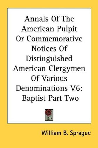 Annals Of The American Pulpit Or Commemorative Notices Of Distinguished American Clergymen Of Various Denominations V6 by William B. Sprague