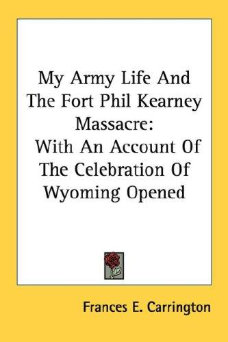 My Army Life And The Fort Phil Kearney Massacre by Frances E. Carrington