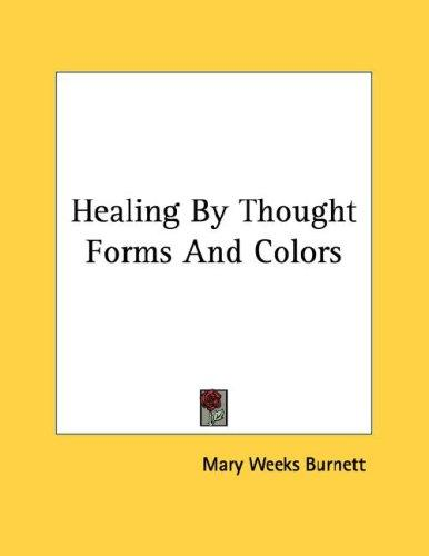 Healing By Thought Forms And Colors by Mary Weeks Burnett