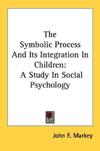 The Symbolic Process And Its Integration In Children by John F. Markey