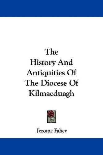 The History And Antiquities Of The Diocese Of Kilmacduagh by Jerome Fahey