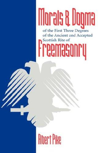 Morals and Dogma of the First Three Degrees of the Ancient and Accepted Scottish Rite Freemasonry