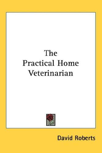 The Practical Home Veterinarian by David Roberts