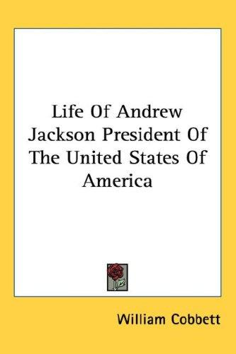 Life of Andrew Jackson President of the United States of America by William Cobbett