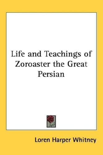 Life and teachings of Zoroaster, the great Persian by Loren Harper Whitney