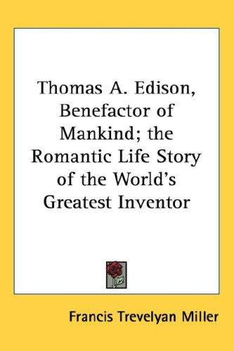 Thomas A. Edison, Benefactor of Mankind; the Romantic Life Story of the World's Greatest Inventor by Francis Trevelyan Miller
