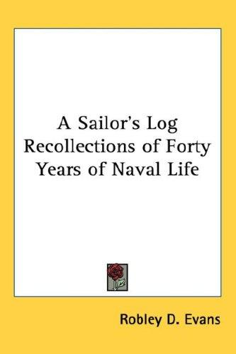 A Sailor's Log Recollections of Forty Years of Naval Life by Robley D. Evans