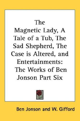 The Magnetic Lady, A Tale of a Tub, The Sad Shepherd, The Case is Altered, and Entertainments by Ben Jonson