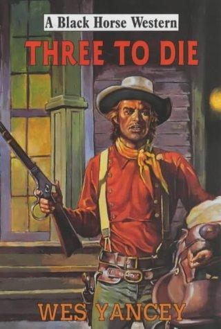 Three to Die by Wes Yancey
