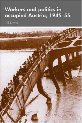 Workers and Politics in Occupied Austria, 1945-55 by Jill Lewis