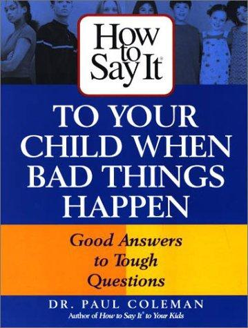 How To Say It to Your Child When Bad Things Happen (How to Say It...) by Dr. Paul Coleman