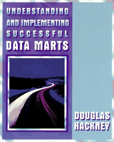Understanding and implementing successful data marts by Douglas Hackney