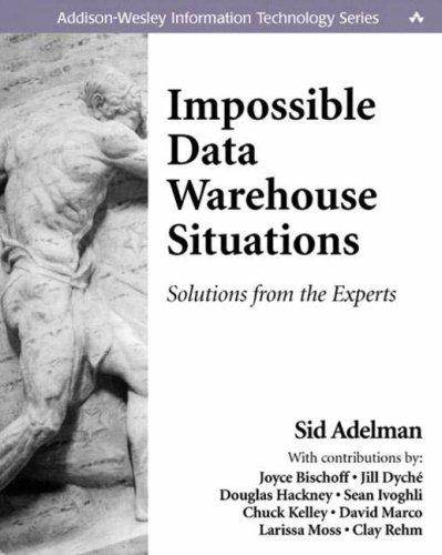 Impossible Data Warehouse Situations by Sid Adelman, Joyce Bischoff, Jill Dyché, Douglas Hackney, Sean Ivoghli, Chuck Kelley, David Marco, Larissa T. Moss, Clay Rehm
