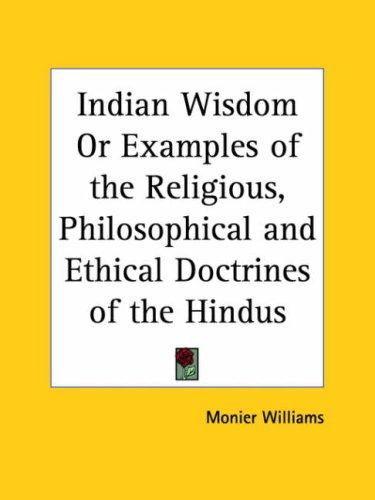 Indian Wisdom Or Examples Of The Religious, Philosophical, And Ethical Doctrines Of The Hindus by Sir Monier Monier-Williams