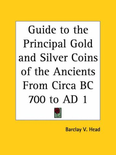 Guide to the Principal Gold and Silver Coins of the Ancients From Circa BC 700 to AD 1 by Barclay V. Head