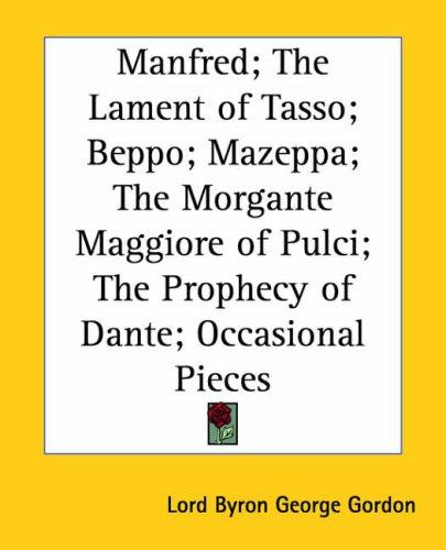 Manfred; the Lament of Tasso; Beppo; Mazeppa; the Morgante Maggiore of Pulci; the Prophecy of Dante; Occasional Pieces by Lord George Gordon Byron