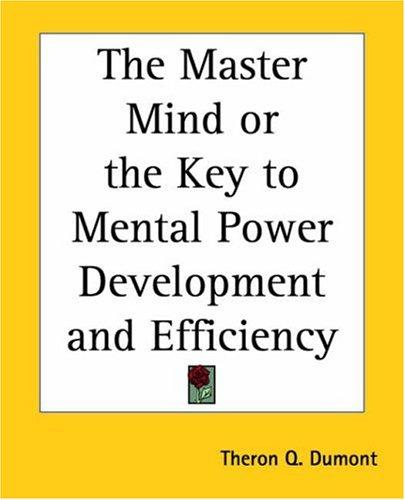 The Master Mind Or The Key To Mental Power Development And Efficiency by Theron Q. Dumont