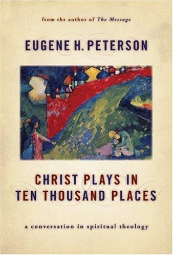 Christ Plays in Ten Thousand Places: A Conversation in Spiritual Theology [paper by Peterson, Eugene