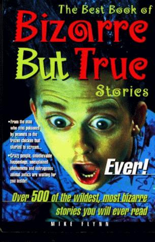 The Best Book of Bizarre but True Stories Ever! by Mike Flynn