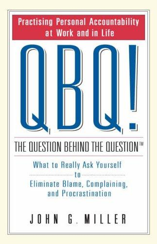 QBQ! The Question Behind the Question by J.G. Miller