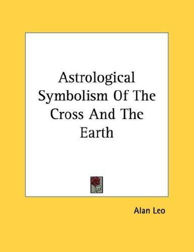 Astrological Symbolism Of The Cross And The Earth by Alan Leo