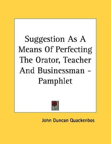Suggestion As A Means Of Perfecting The Orator, Teacher And Businessman - Pamphlet by John Duncan Quackenbos