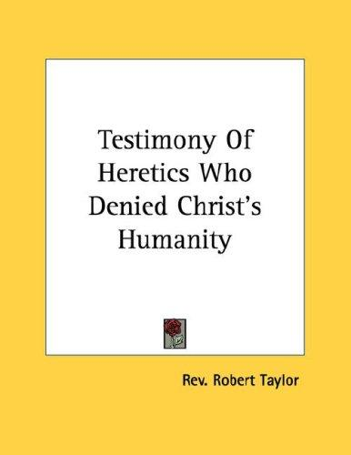 Testimony Of Heretics Who Denied Christ's Humanity by Rev. Robert Taylor
