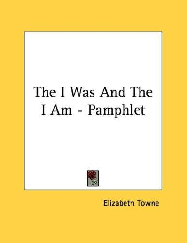 The I Was And The I Am - Pamphlet by Elizabeth Towne