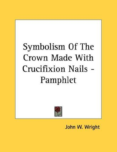 Symbolism Of The Crown Made With Crucifixion Nails - Pamphlet by John W. Wright