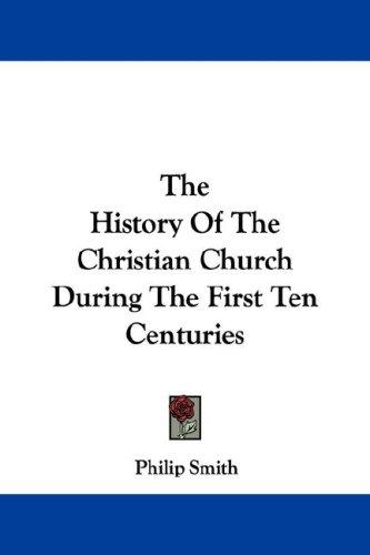 The History Of The Christian Church During The First Ten Centuries by Philip Smith