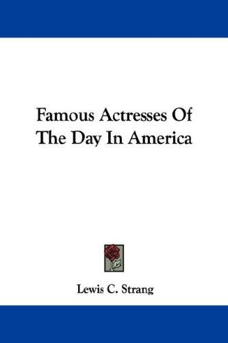 Famous Actresses Of The Day In America by Lewis C. Strang