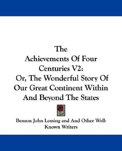 The Achievements Of Four Centuries V2 by Benson John Lossing, And Other Well-Known Writers