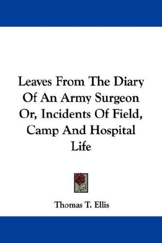 Leaves From The Diary Of An Army Surgeon Or, Incidents Of Field, Camp And Hospital Life by Thomas T. Ellis