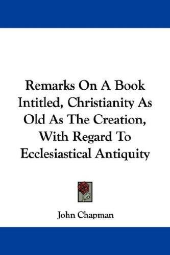 Remarks On A Book Intitled, Christianity As Old As The Creation, With Regard To Ecclesiastical Antiquity by John Chapman