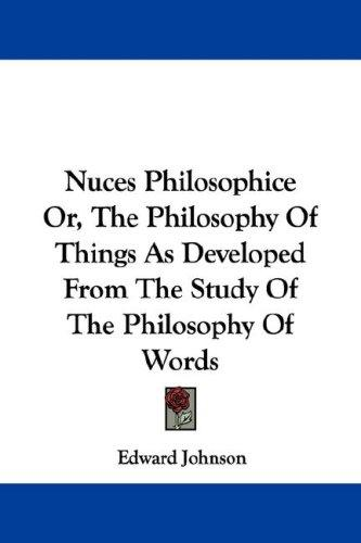 Nuces Philosophice Or, The Philosophy Of Things As Developed From The Study Of The Philosophy Of Words by Edward Johnson