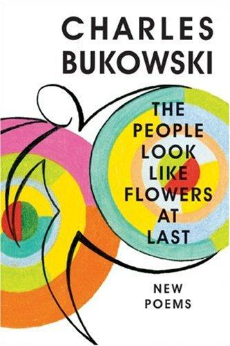 The People Look Like Flowers At Last by Charles Bukowski