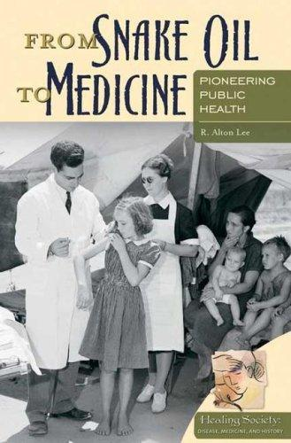 From Snake Oil to Medicine: Pioneering Public Health (Healing Society: Disease, Medicine, and History) by R. Alton Lee