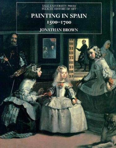 Painting in Spain, 1500-1700 by Jonathan Brown