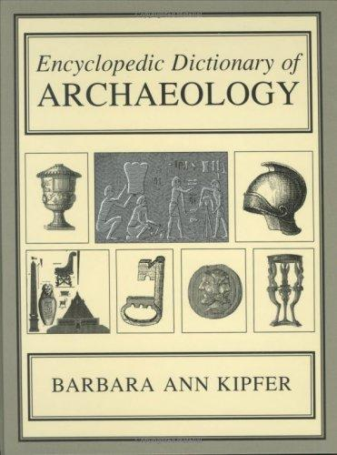 Encyclopedic Dictionary of Archaeology by Barbara Ann Kipfer PhD
