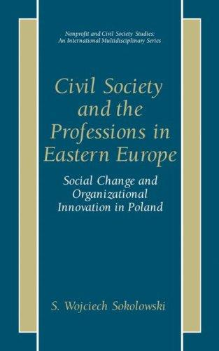 Civil Society and the Professions in Eastern Europe - Social Change and Organizational Innovation in Poland (Nonprofit and Civil Society Studies, An International Multidisciplinary Series) by S. Wojciech Sokolowski