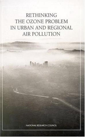 Rethinking the ozone problem in urban and regional air pollution by Committee on Tropospheric Ozone Formation and Measurement, Board on Environmental Studies and Toxicology, Board on Atmospheric Sciences and Climate, Commission on Geosciences, Environment, and Resources, National Research Council.