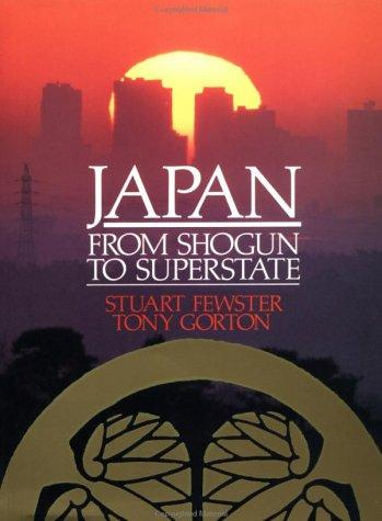 Japan, from shogun to superstate by Stuart Fewster