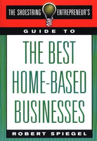 The Shoestring Entrepreneur's Guide to the Best Home-Based Businesses (Shoestring Entrepreneur's) by Robert Spiegel